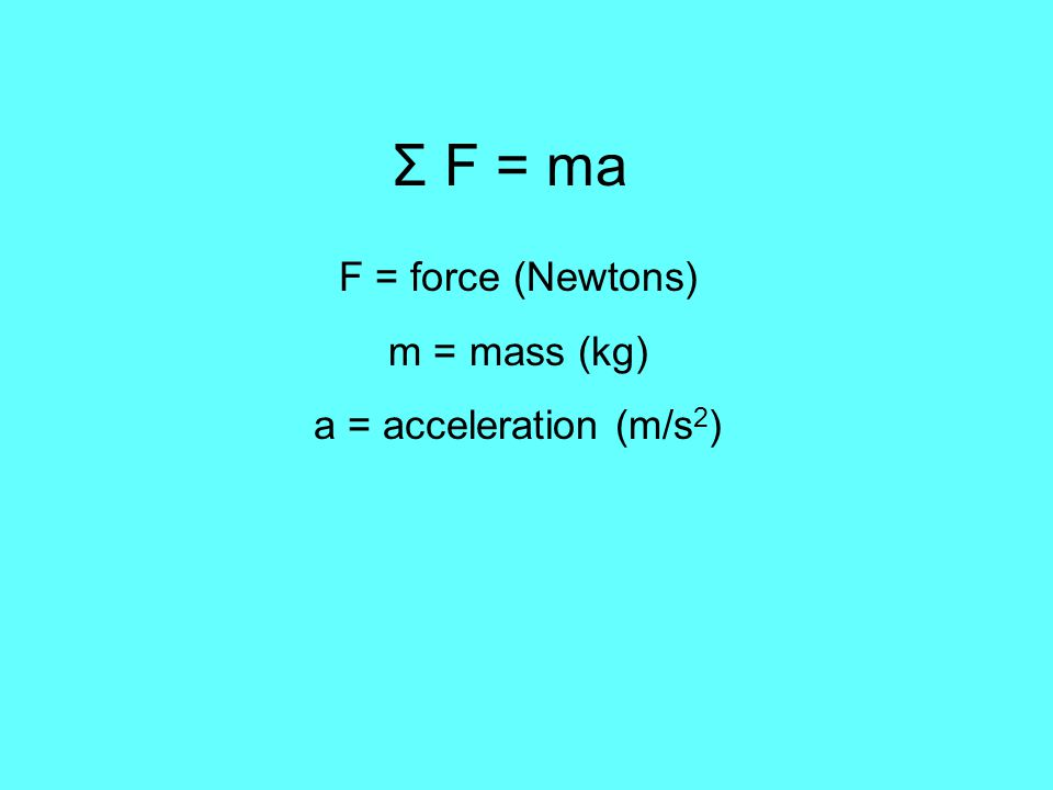 Σ F = ma F = force (Newtons) m = mass (kg) a = acceleration (m/s2)