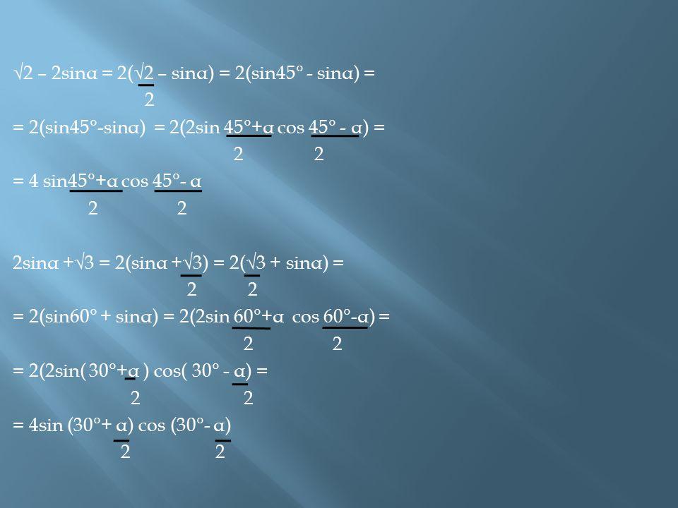 √2 – 2sinα = 2(√2 – sinα) = 2(sin45° - sinα) =