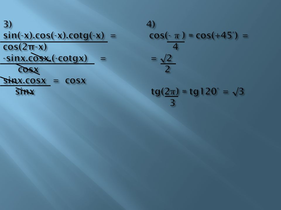 3) 4) sin(-x).cos(-x).cotg(-x) = cos(- π ) = cos(+45°) = cos(2π-x) 4 -sinx.cosx.(-cotgx) = = √2 cosx 2 sinx.cosx = cosx sinx tg(2π) = tg120° = √3 3