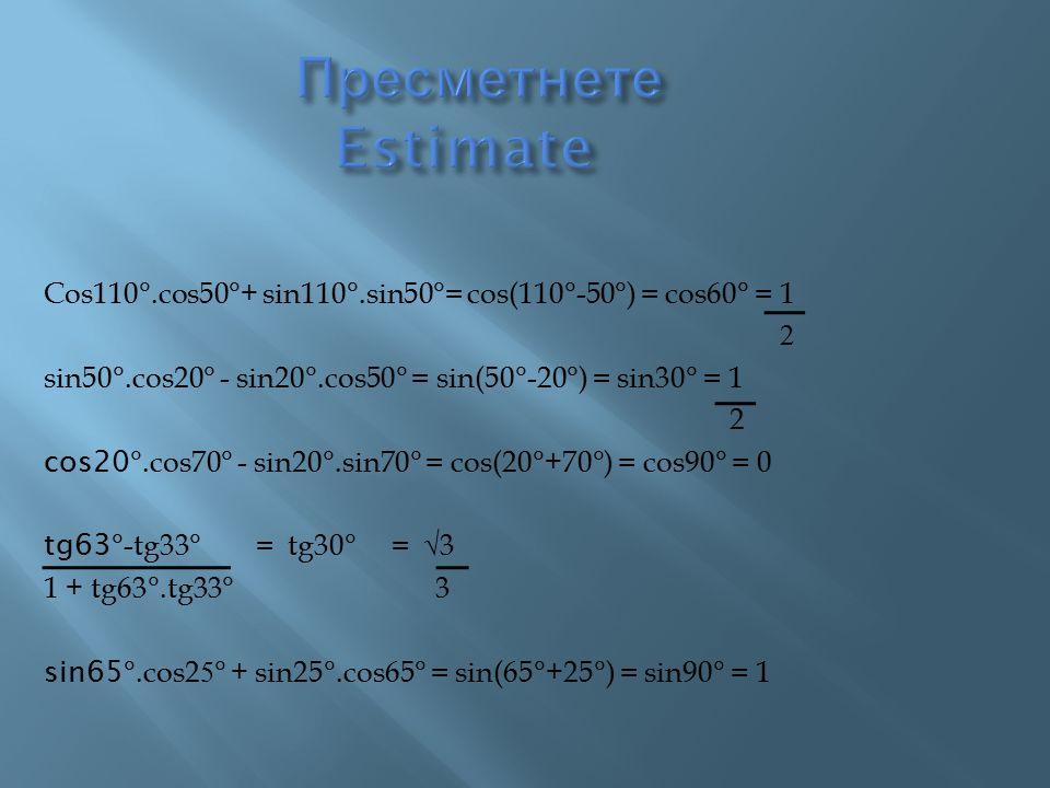 Пресметнете Estimate Cos110°.cos50°+ sin110°.sin50°= cos(110°-50°) = cos60° = 1. 2.