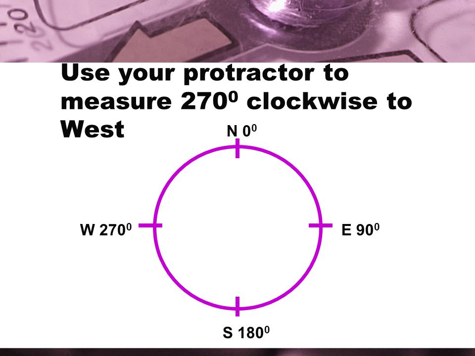 Use your protractor to measure 2700 clockwise to West