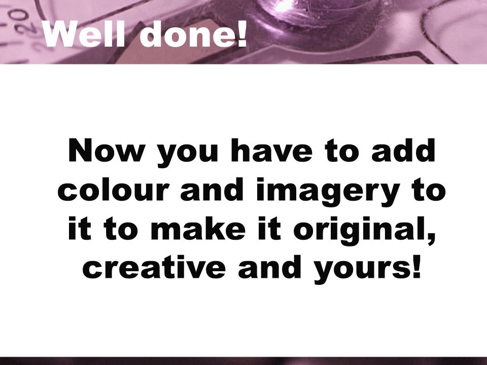 Well done! Now you have to add colour and imagery to it to make it original, creative and yours!