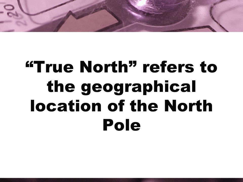 True North refers to the geographical location of the North Pole