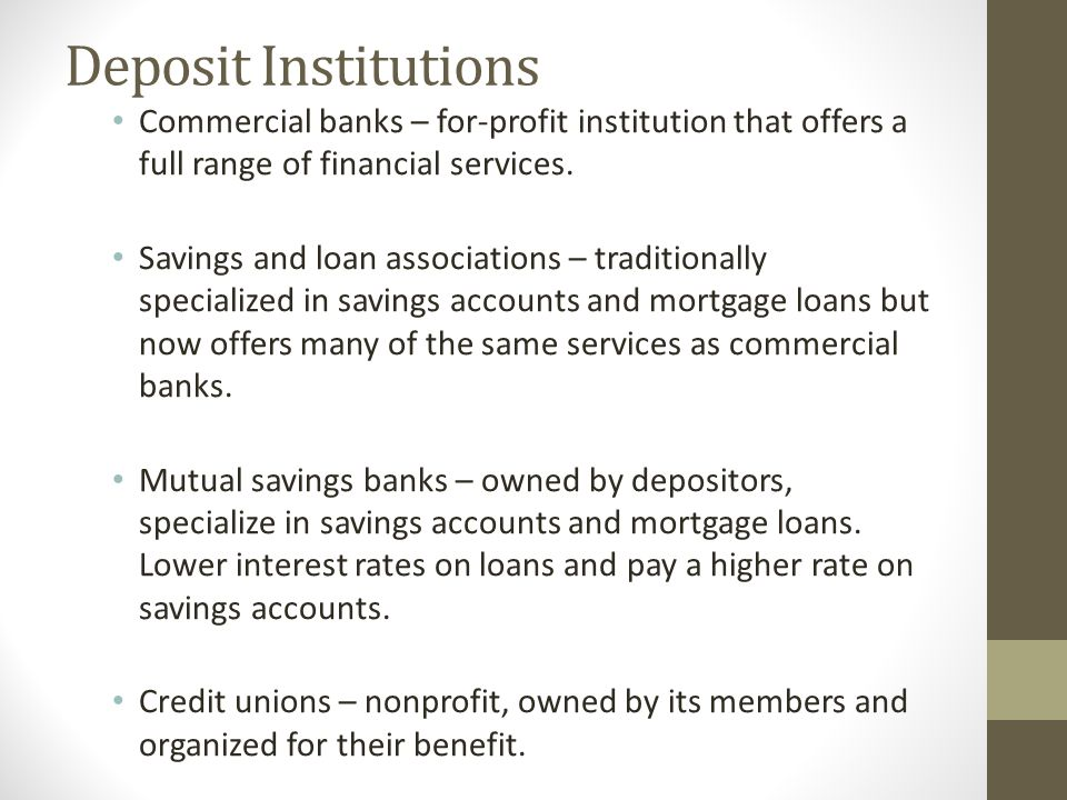 Deposit Institutions Commercial banks – for-profit institution that offers a full range of financial services.