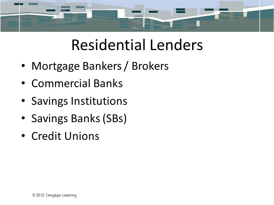 Residential Lenders Mortgage Bankers / Brokers Commercial Banks