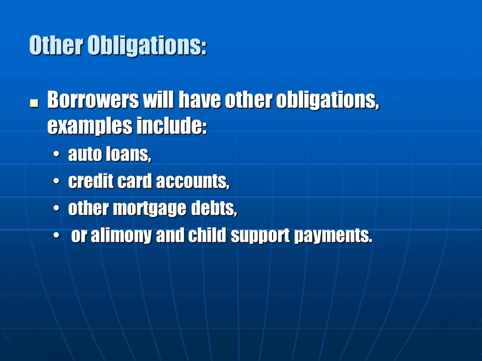 Other Obligations: Borrowers will have other obligations, examples include: auto loans, credit card accounts,