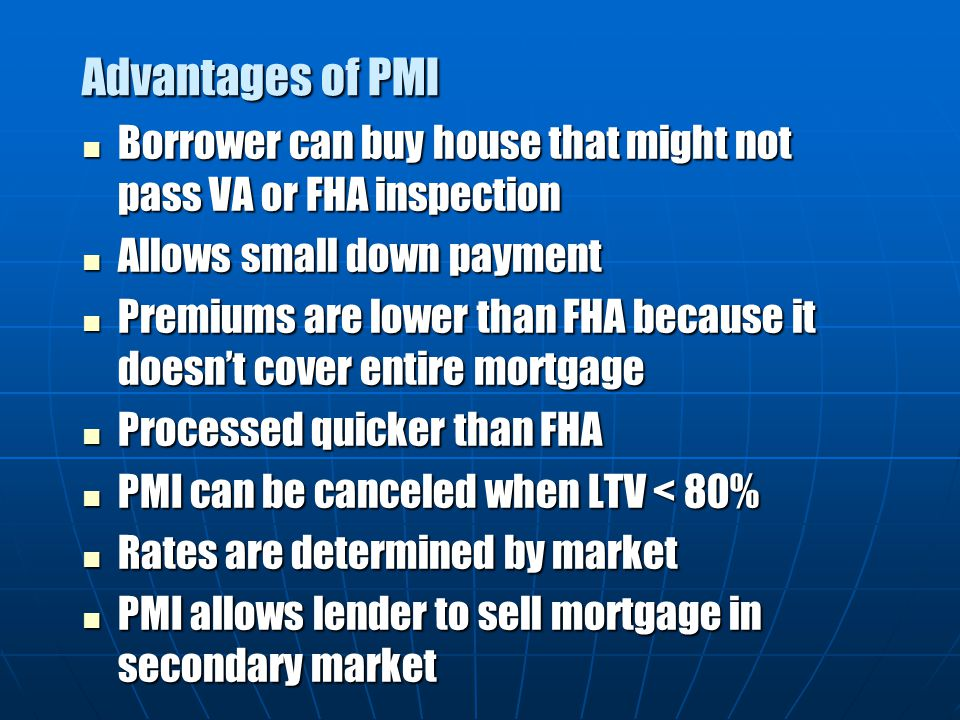 Advantages of PMI Borrower can buy house that might not pass VA or FHA inspection. Allows small down payment.