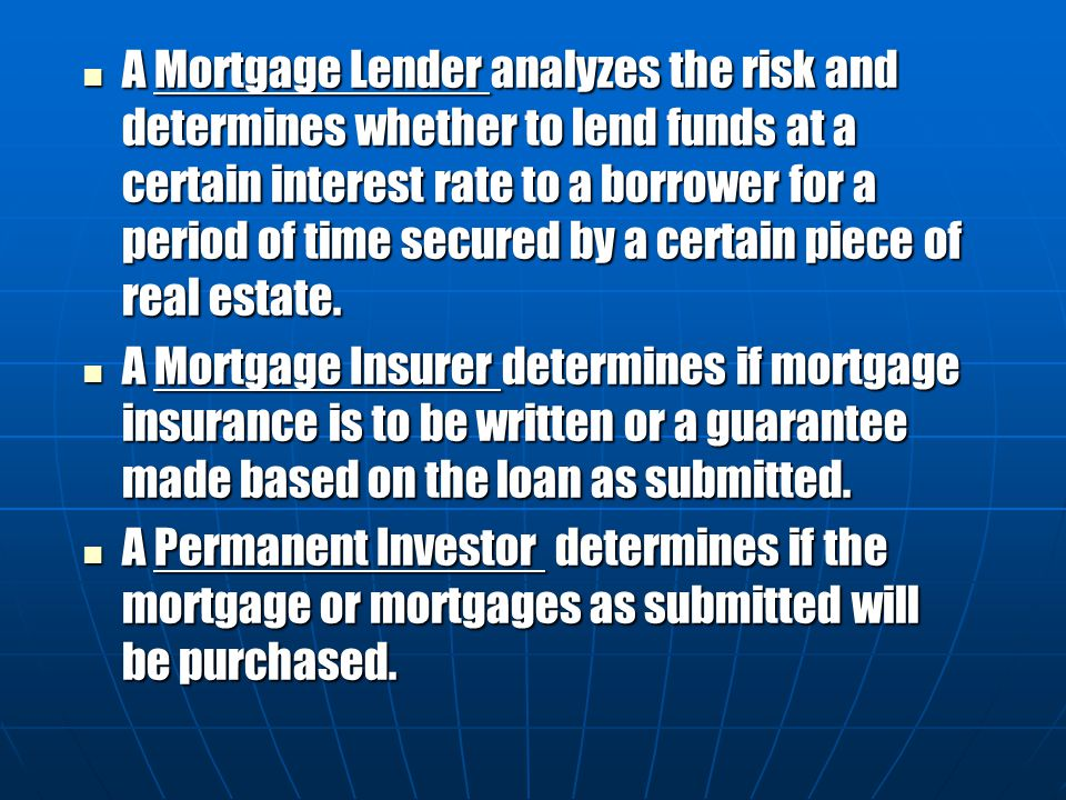 A Mortgage Lender analyzes the risk and determines whether to lend funds at a certain interest rate to a borrower for a period of time secured by a certain piece of real estate.