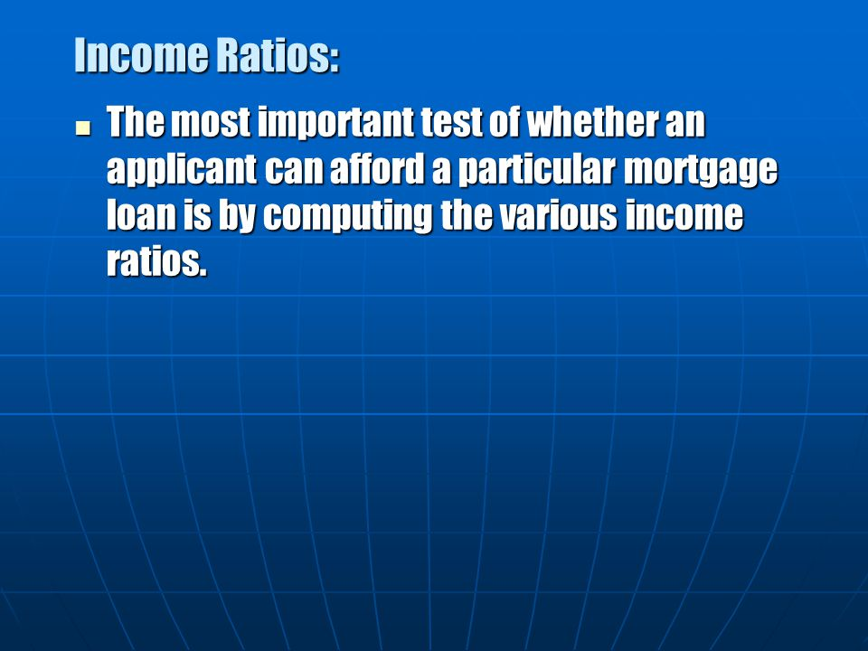 Income Ratios: The most important test of whether an applicant can afford a particular mortgage loan is by computing the various income ratios.