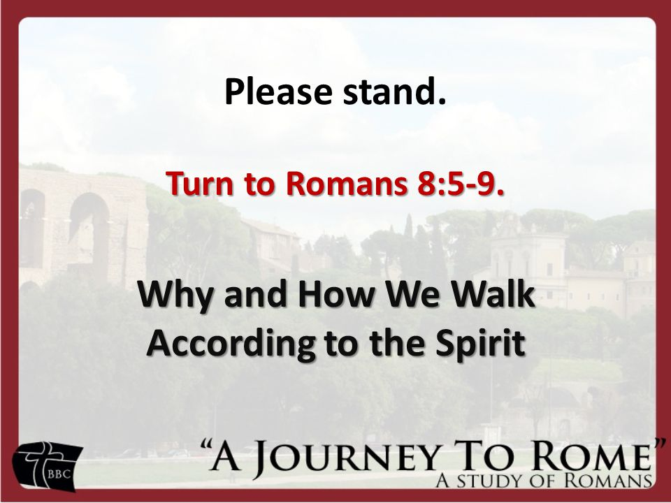 Turn to Romans 8:5-9. Why and How We Walk According to the Spirit