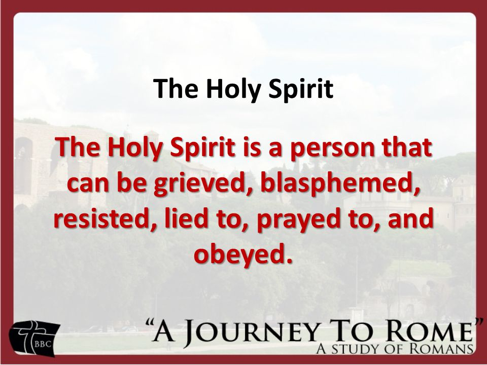 The Holy Spirit The Holy Spirit is a person that can be grieved, blasphemed, resisted, lied to, prayed to, and obeyed.