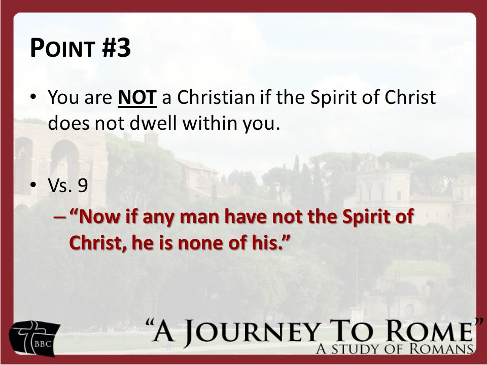 Point #3 You are NOT a Christian if the Spirit of Christ does not dwell within you. Vs. 9.