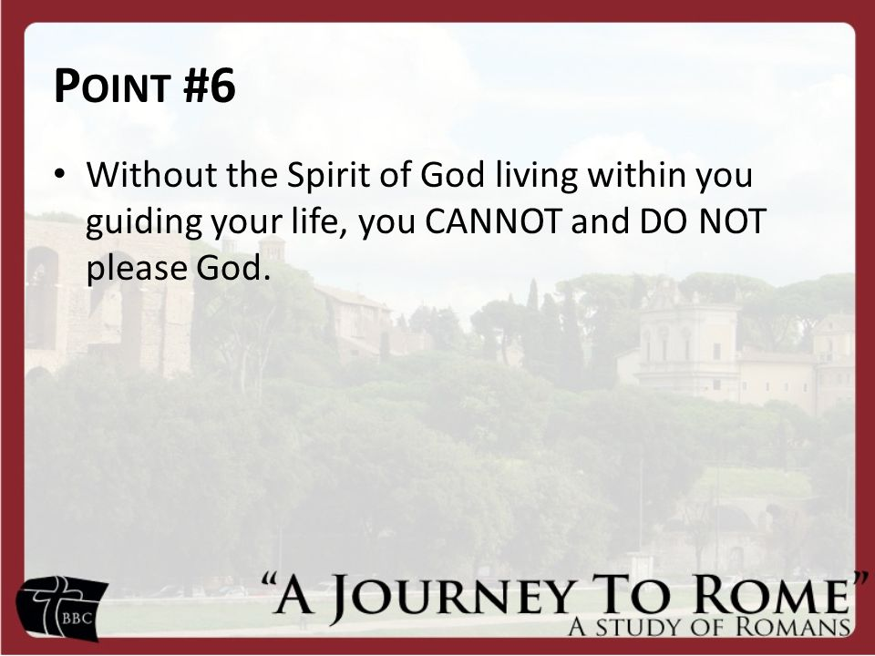 Point #6 Without the Spirit of God living within you guiding your life, you CANNOT and DO NOT please God.