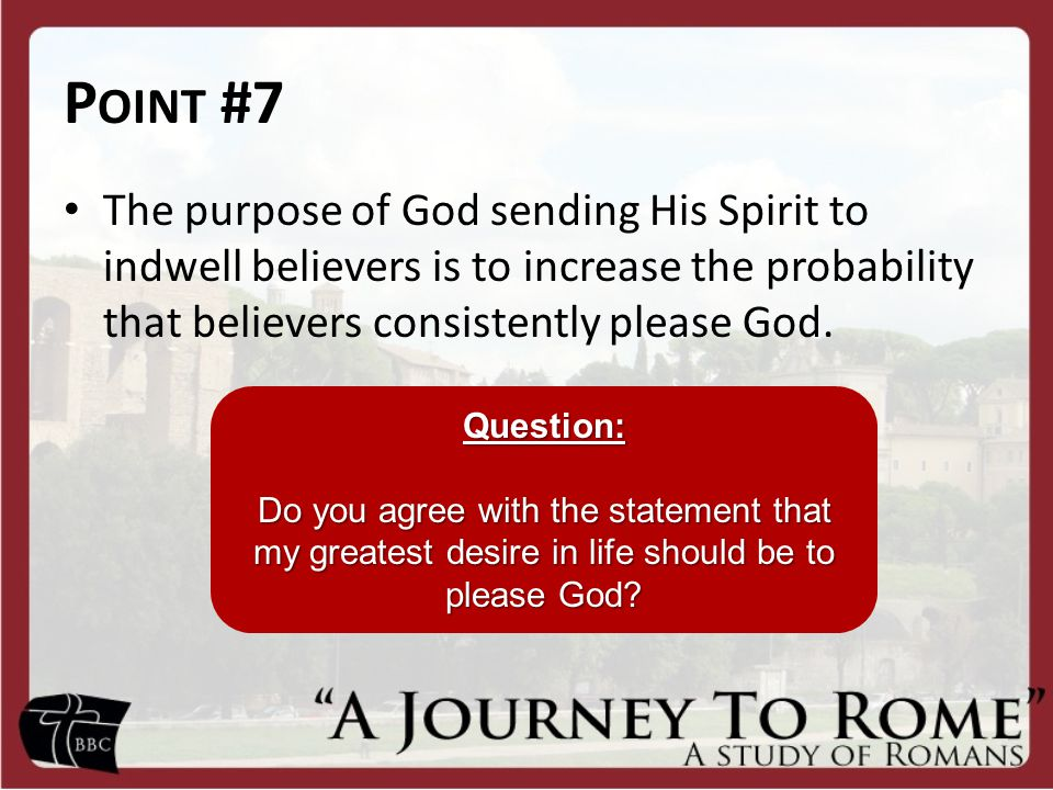 Point #7 The purpose of God sending His Spirit to indwell believers is to increase the probability that believers consistently please God.