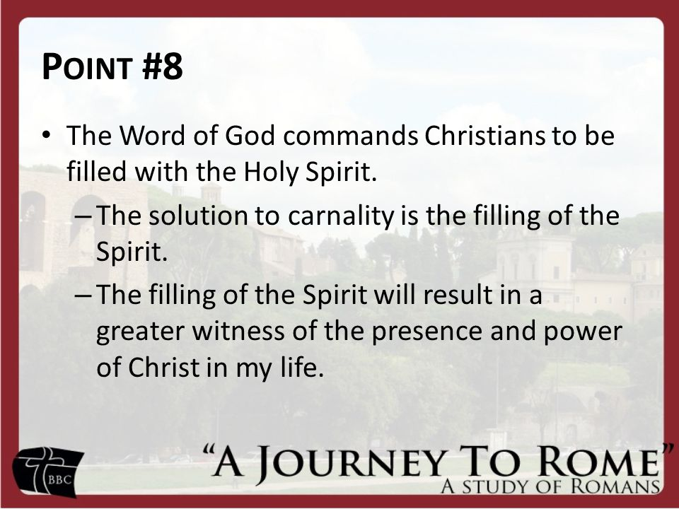 Point #8 The Word of God commands Christians to be filled with the Holy Spirit. The solution to carnality is the filling of the Spirit.