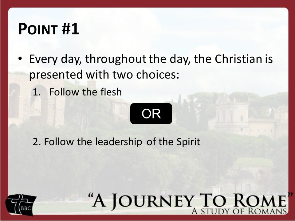 Point #1 Every day, throughout the day, the Christian is presented with two choices: Follow the flesh.