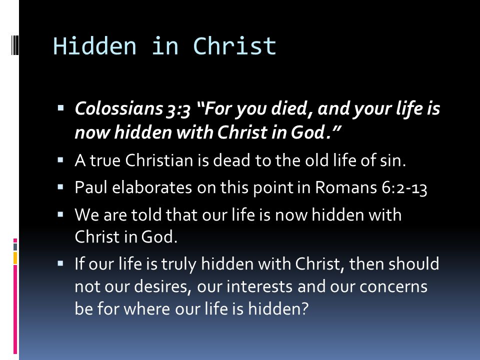 Hidden in Christ Colossians 3:3 For you died, and your life is now hidden with Christ in God. A true Christian is dead to the old life of sin.