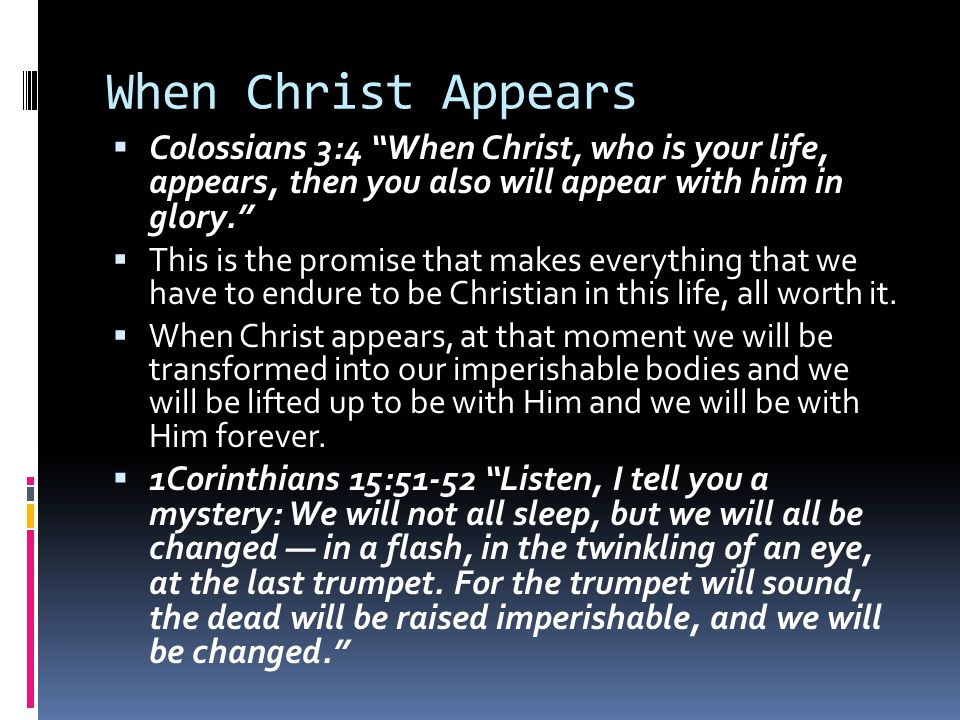 When Christ Appears Colossians 3:4 When Christ, who is your life, appears, then you also will appear with him in glory.