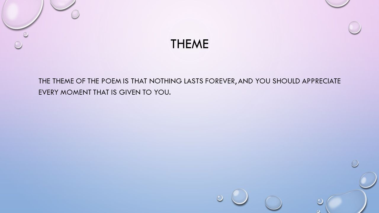 Theme The theme of the poem is that nothing lasts forever, and you should appreciate every moment that is given to you.