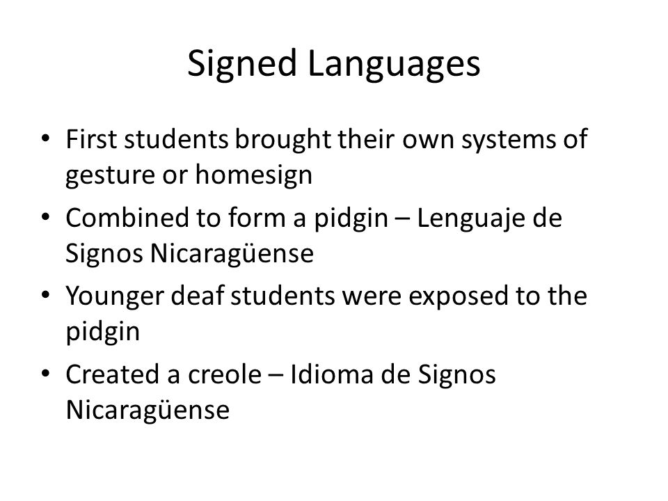 Signed Languages First students brought their own systems of gesture or homesign. Combined to form a pidgin – Lenguaje de Signos Nicaragüense.