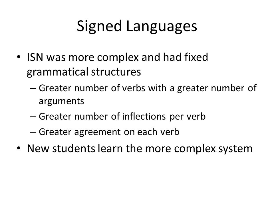 Signed Languages ISN was more complex and had fixed grammatical structures. Greater number of verbs with a greater number of arguments.