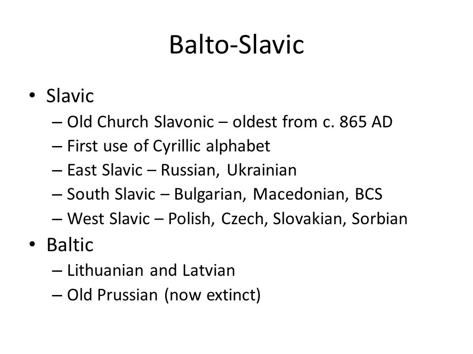 Balto-Slavic Slavic Baltic Old Church Slavonic – oldest from c. 865 AD