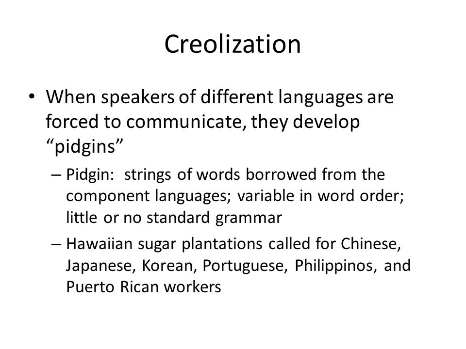 Creolization When speakers of different languages are forced to communicate, they develop pidgins