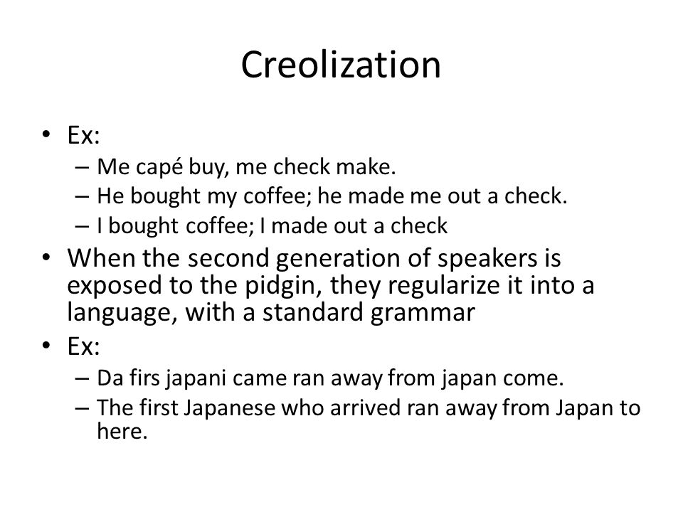 Creolization Ex: Me capé buy, me check make. He bought my coffee; he made me out a check. I bought coffee; I made out a check.