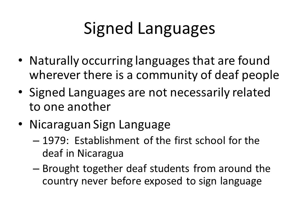 Signed Languages Naturally occurring languages that are found wherever there is a community of deaf people.