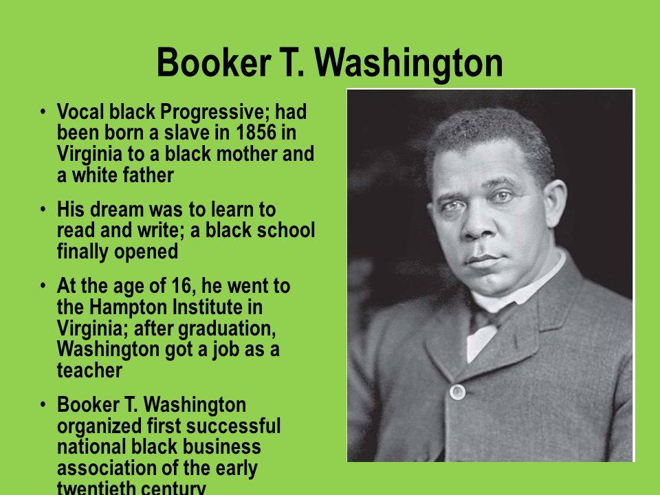 Booker T. Washington Vocal black Progressive; had been born a slave in 1856 in Virginia to a black mother and a white father.