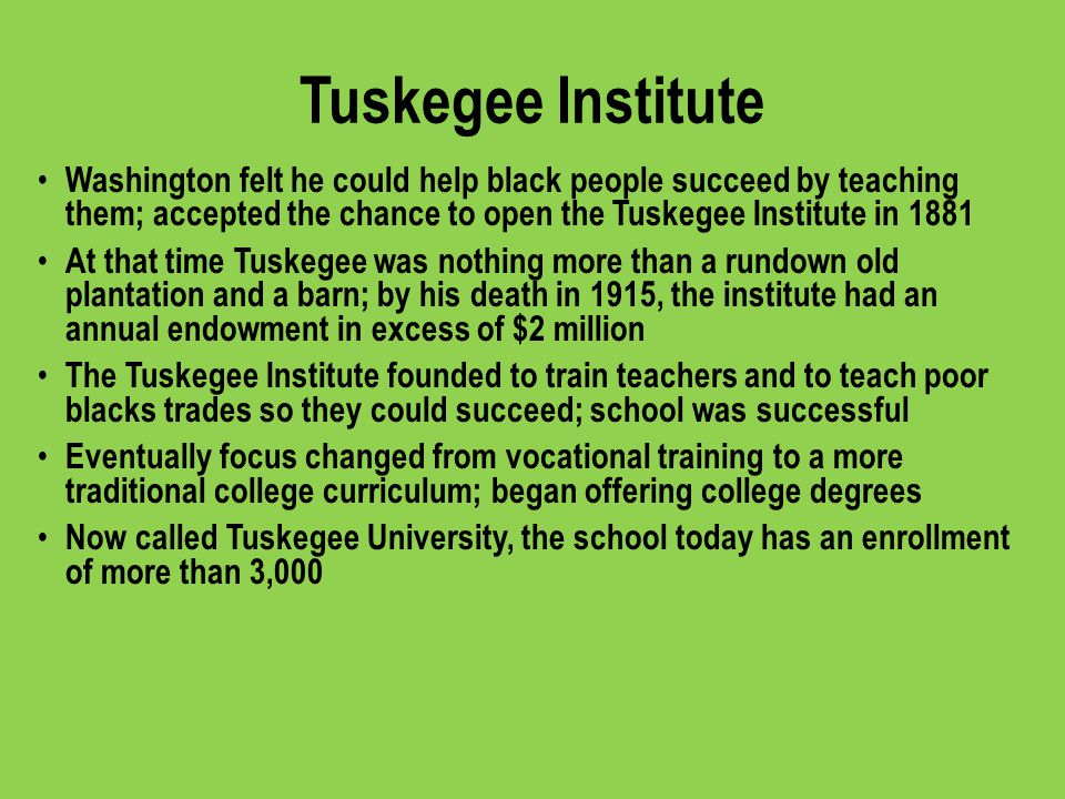 Tuskegee Institute Washington felt he could help black people succeed by teaching them; accepted the chance to open the Tuskegee Institute in