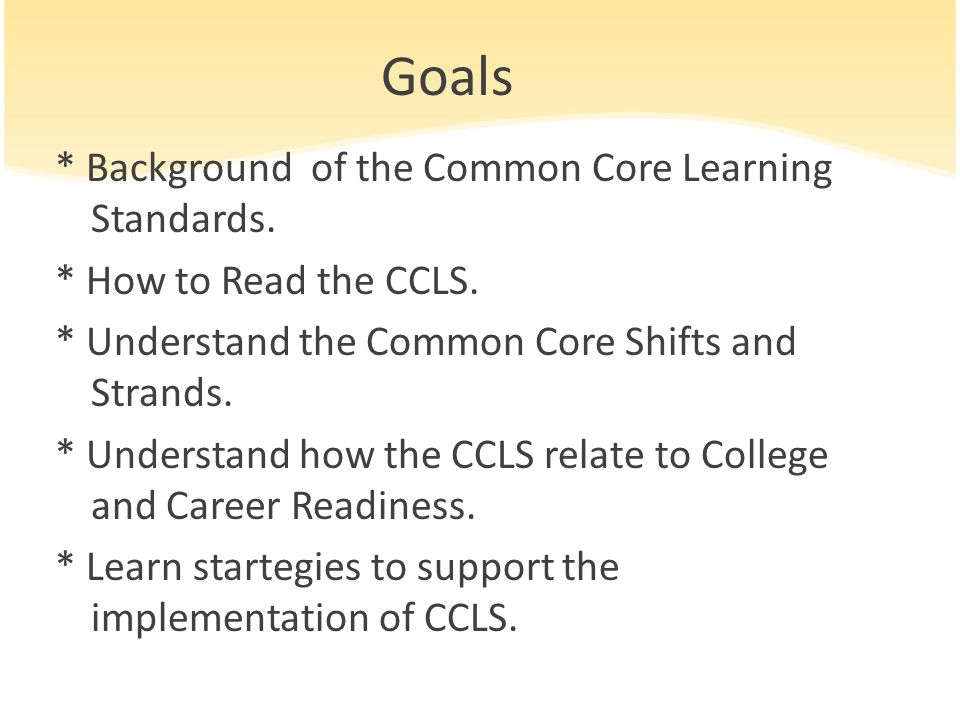 Goals * Background of the Common Core Learning Standards.