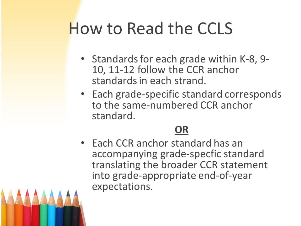 How to Read the CCLS Standards for each grade within K-8, 9-10, follow the CCR anchor standards in each strand.