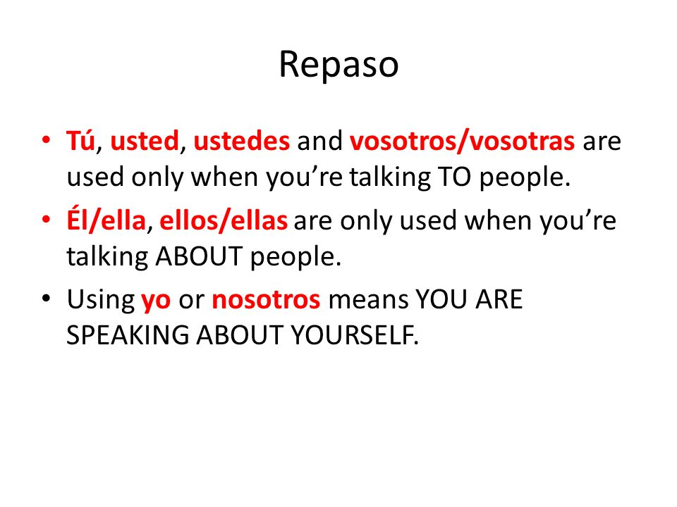 Repaso Tú, usted, ustedes and vosotros/vosotras are used only when you're talking TO people.