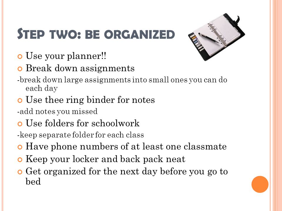 Step two: be organized Use your planner!! Break down assignments