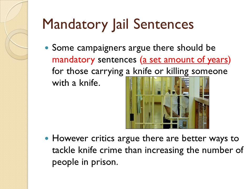 mandatory jail sentence Decades of tough on crime policies have left this country with criminal justice systems riddled with mandatory minimum sentences, three strikes-style enhancements, and restrictions on release that keep people in prison for decades, if not the rest of their lives.