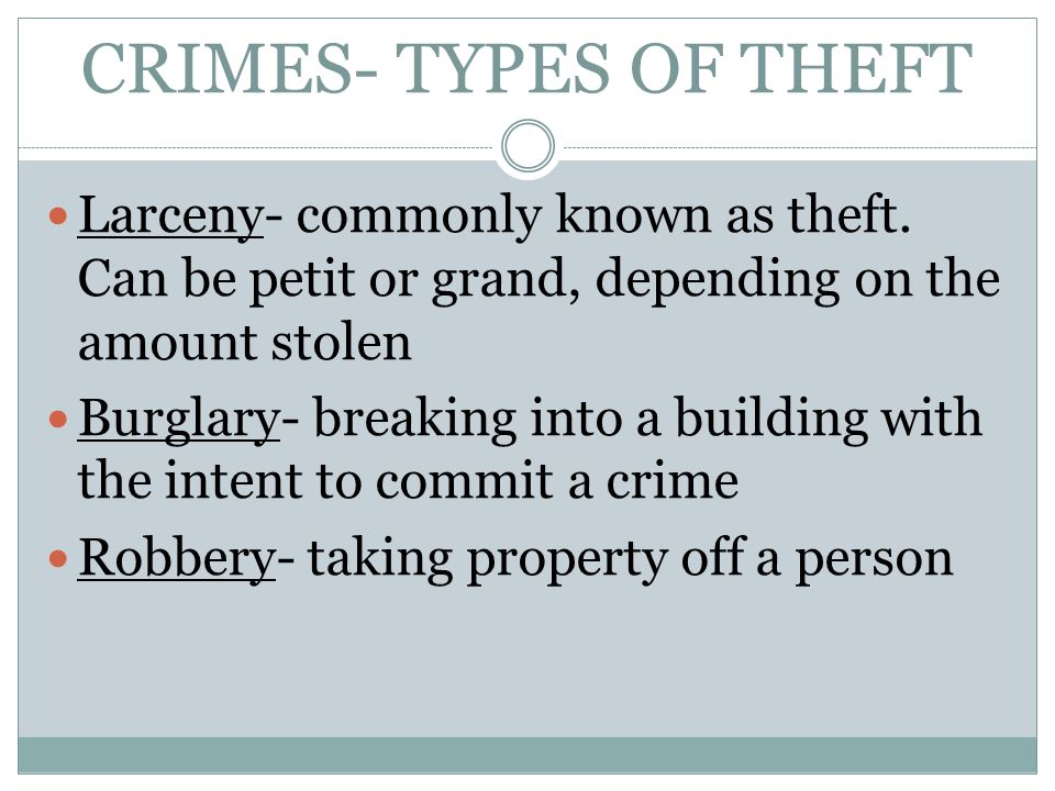 CRIMES- TYPES OF THEFT Larceny- commonly known as theft. Can be petit or grand, depending on the amount stolen.