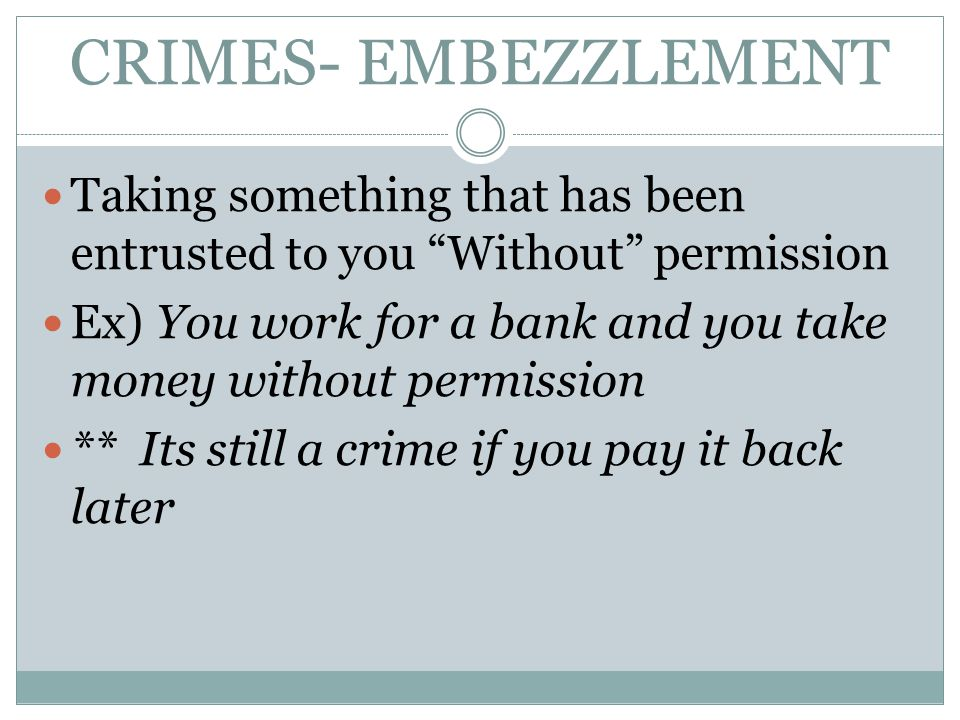 CRIMES- EMBEZZLEMENT Taking something that has been entrusted to you Without permission.