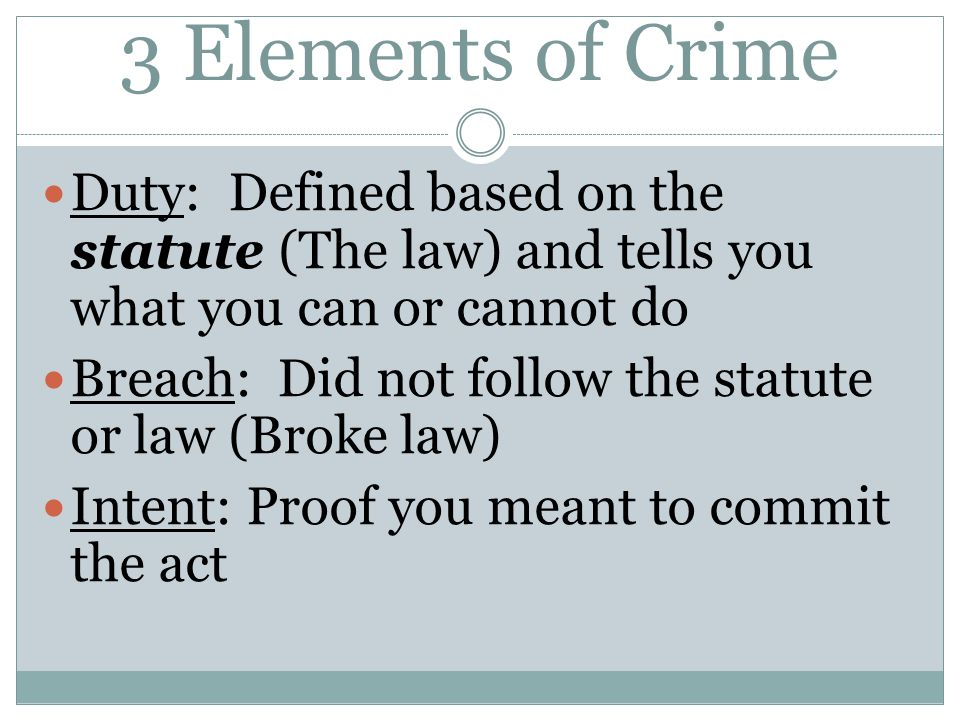 3 Elements of Crime Duty: Defined based on the statute (The law) and tells you what you can or cannot do.