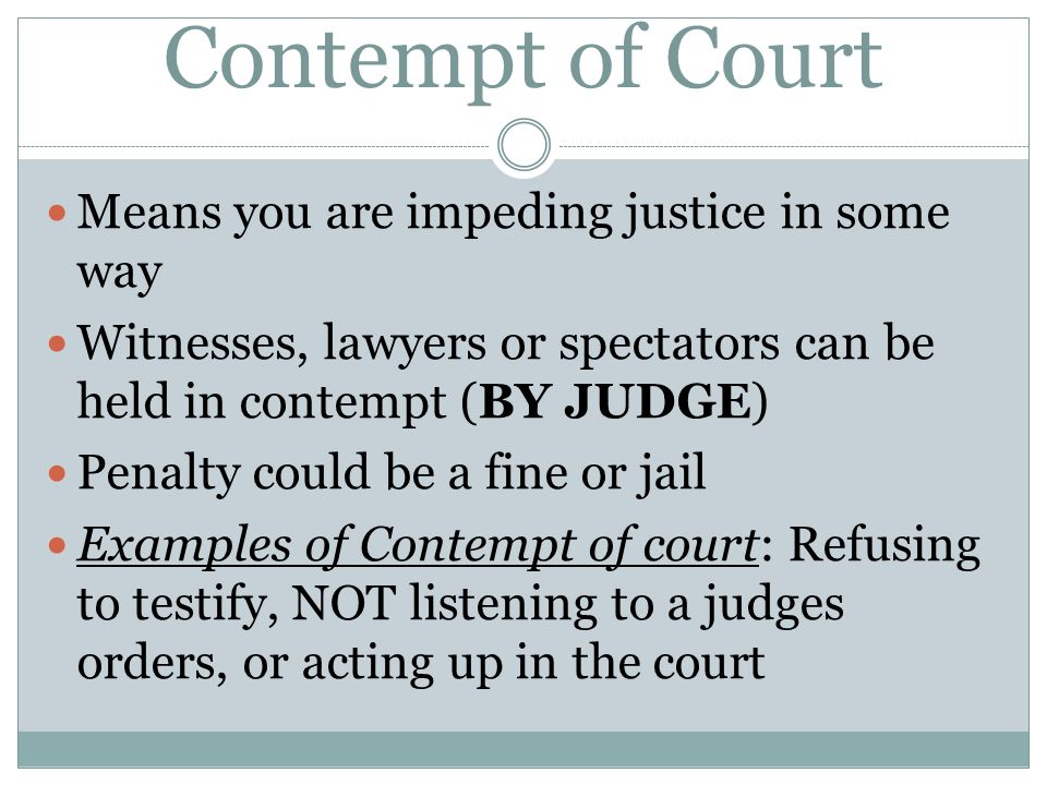 Contempt of Court Means you are impeding justice in some way