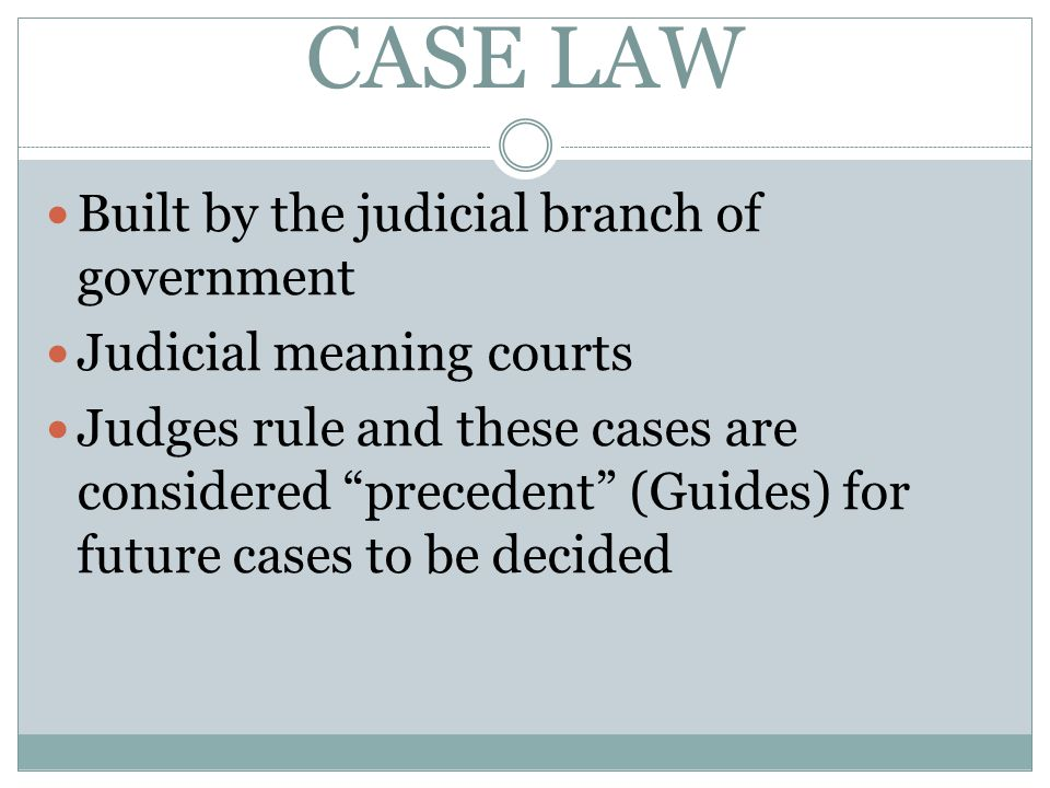 CASE LAW Built by the judicial branch of government
