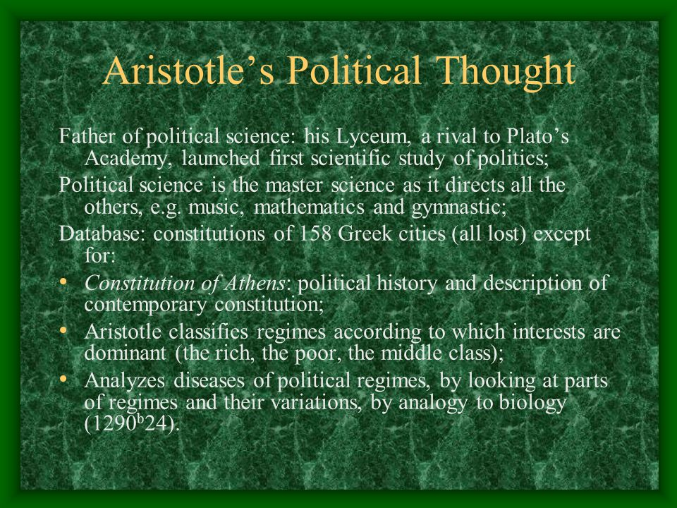 an analysis of aristotles politics the father of political science Politics (greek: πολιτικά, politiká) is a work of political philosophy by aristotle, a 4th-century bc greek philosopher the end of the nicomachean ethics declared that the inquiry into ethics necessarily follows into politics, and the two works are frequently considered to be parts of a larger treatise, or perhaps connected lectures .