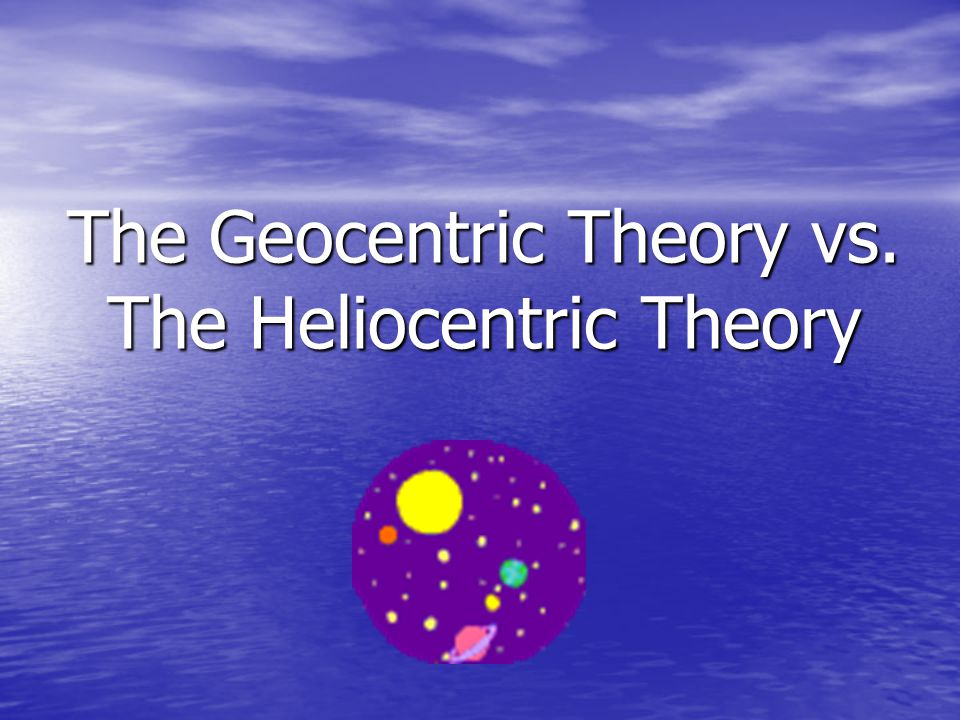 The Geocentric Theory Vs The Heliocentric Theory Ppt Video Online