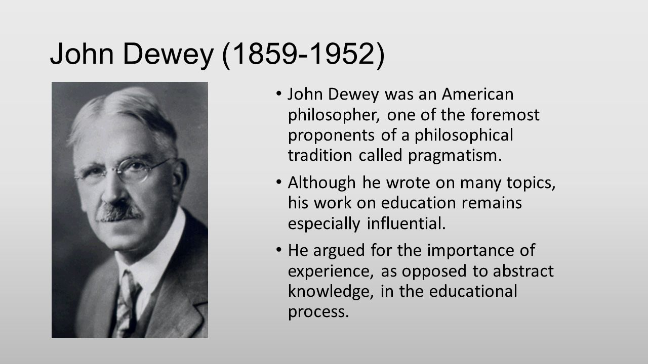 john dewey and his in influence for How did john dewey influence on childrens learning print reference this  disclaimer:  his contribution and influence dewey's curriculum and methods of teaching have applied not only in the american classrooms but also in the world's classroom including cambodia dewey had changed the traditional education system into democratic.