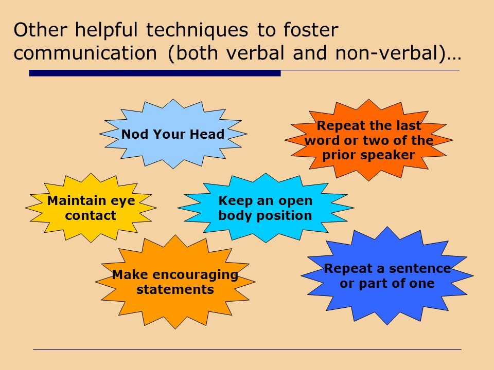 Other helpful techniques to foster communication (both verbal and non-verbal)…