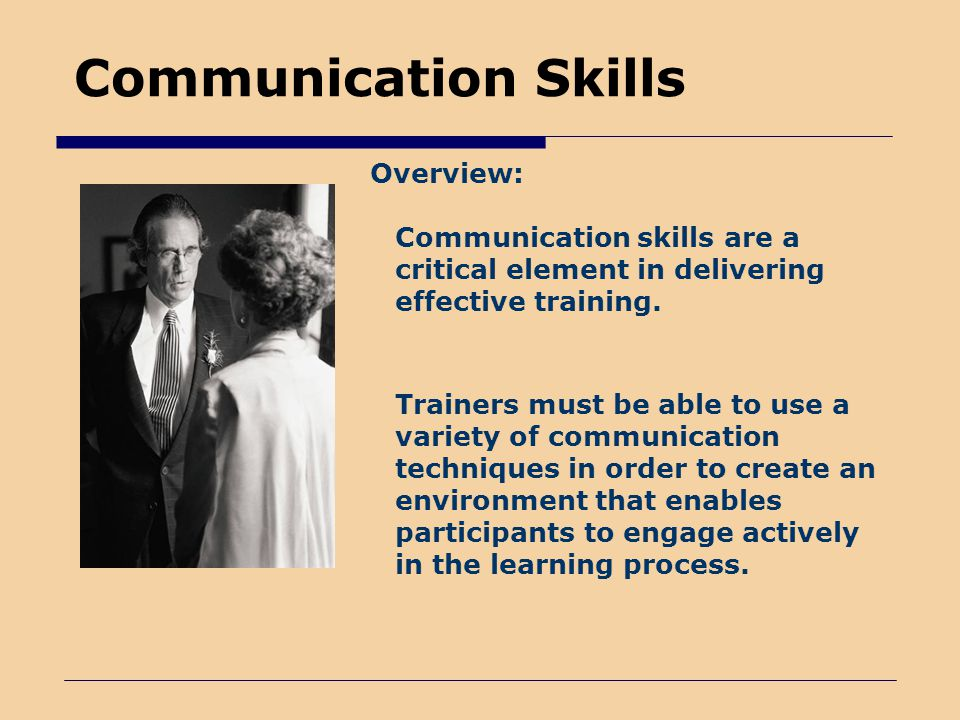 Communication Skills Overview: Communication skills are a critical element in delivering effective training.