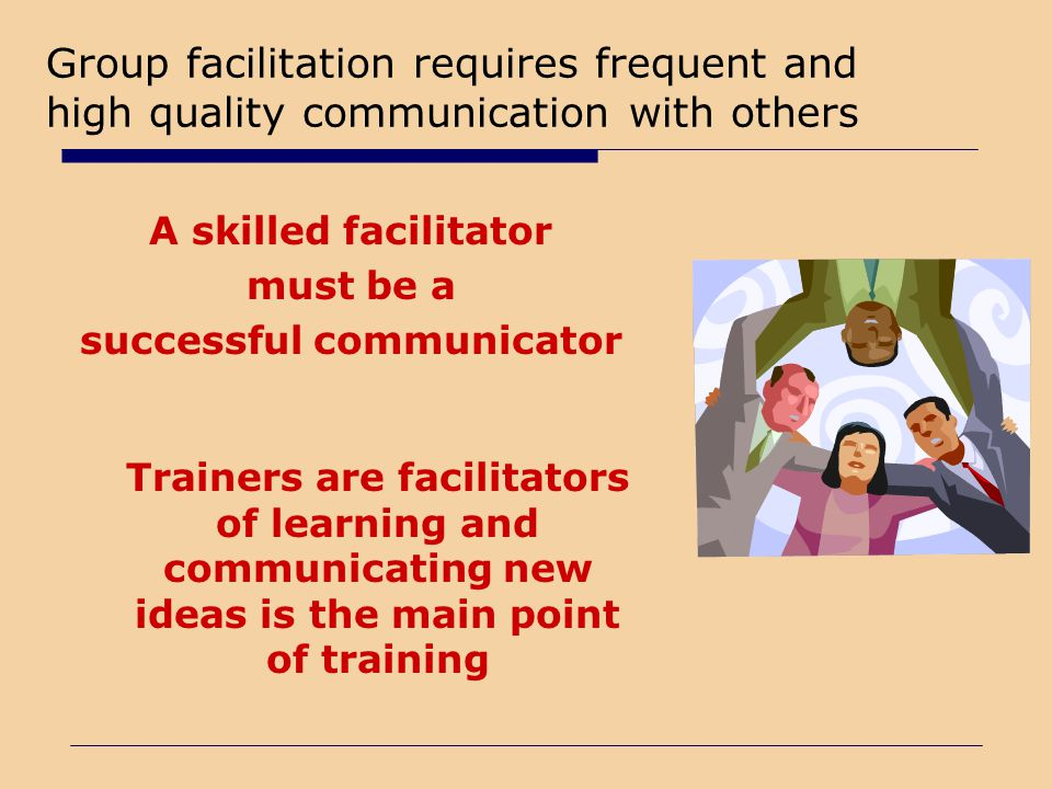 Group facilitation requires frequent and high quality communication with others