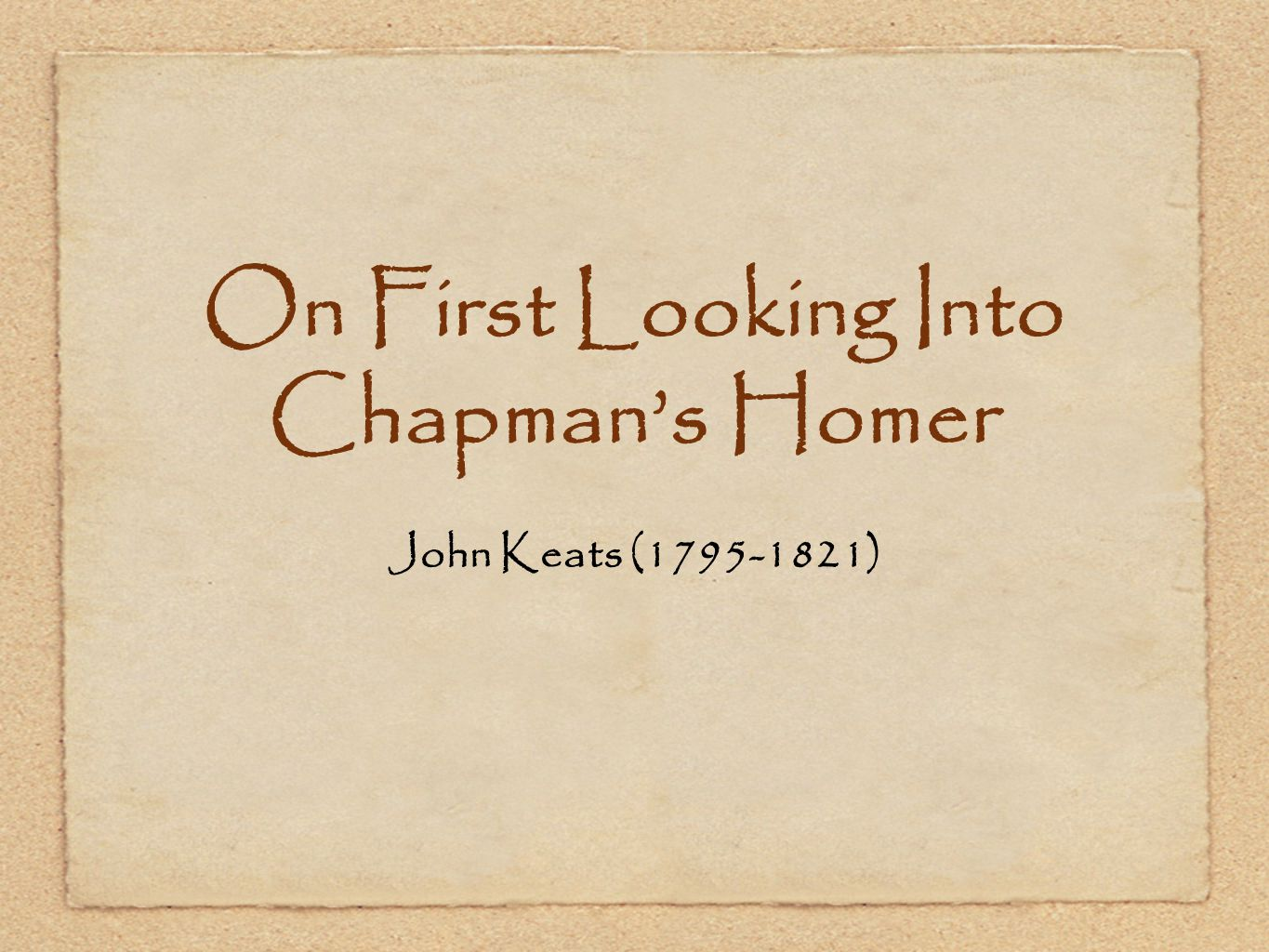 to homer by john keats John keats, 1795–1821  keen, fitful gusts are whisp'ring here and there to  one who has been long in city pent on first looking into chapman's homer.