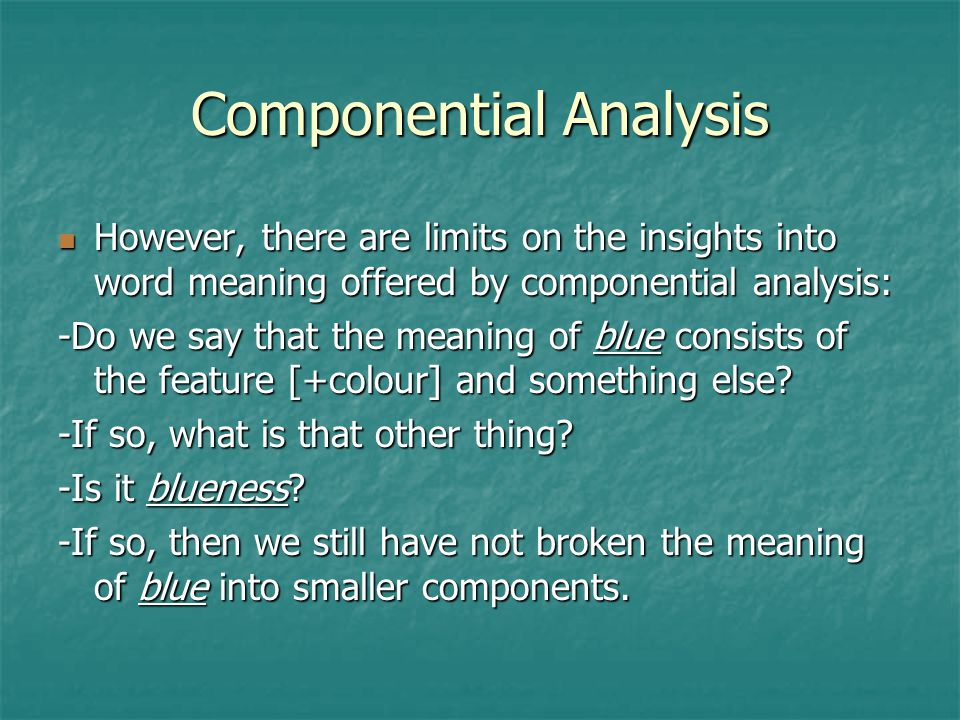 componential analysis and the study of meaning In componential analysis, lexemes that have a common range of meaning constitute a semantic domain such a domain is characterized by the distinctive semantic features (components) that differentiate individual lexemes in the domain from one another, and also by features shared by all the lexemes in the domain.