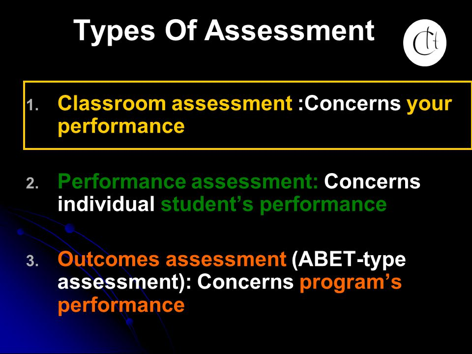 Types Of Assessment Classroom assessment :Concerns your performance